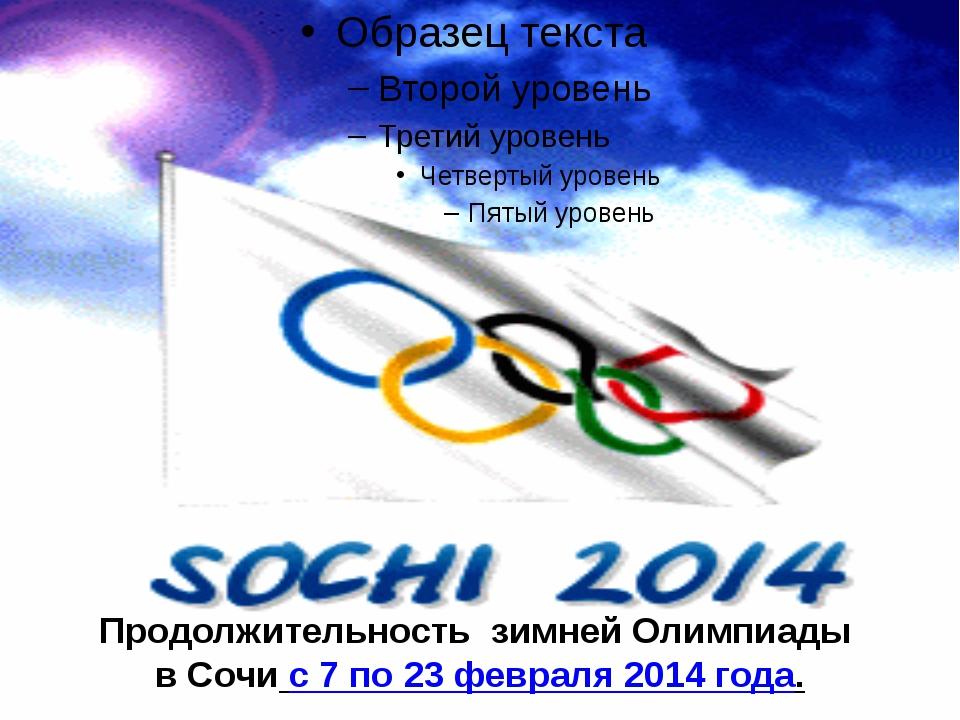 Продолжительность зимней Олимпиады в Сочи с 7 по 23 февраля 2014 года.