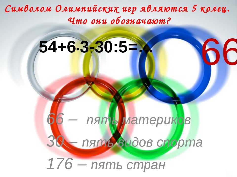 Символом Олимпийских игр являются 5 колец. Что они обозначают? 54+6•3-30:5=…...
