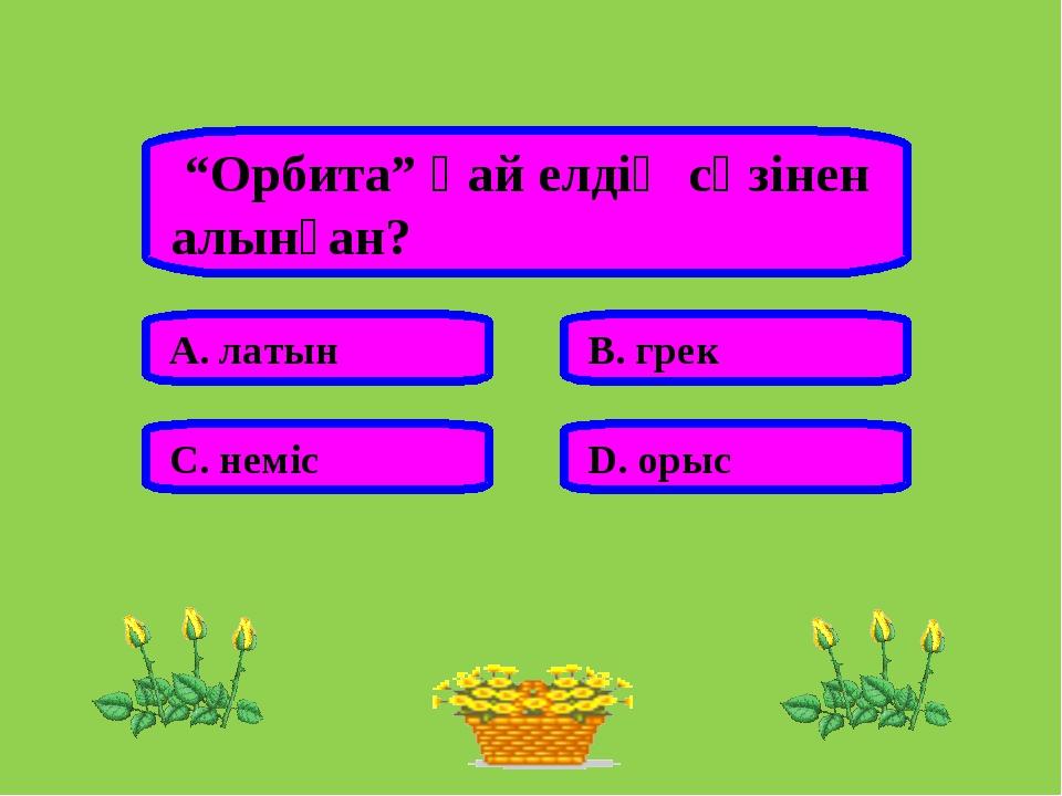 """""""Орбита"""" қай елдің сөзінен алынған? А. латын В. грек С. неміс D. орыс"""