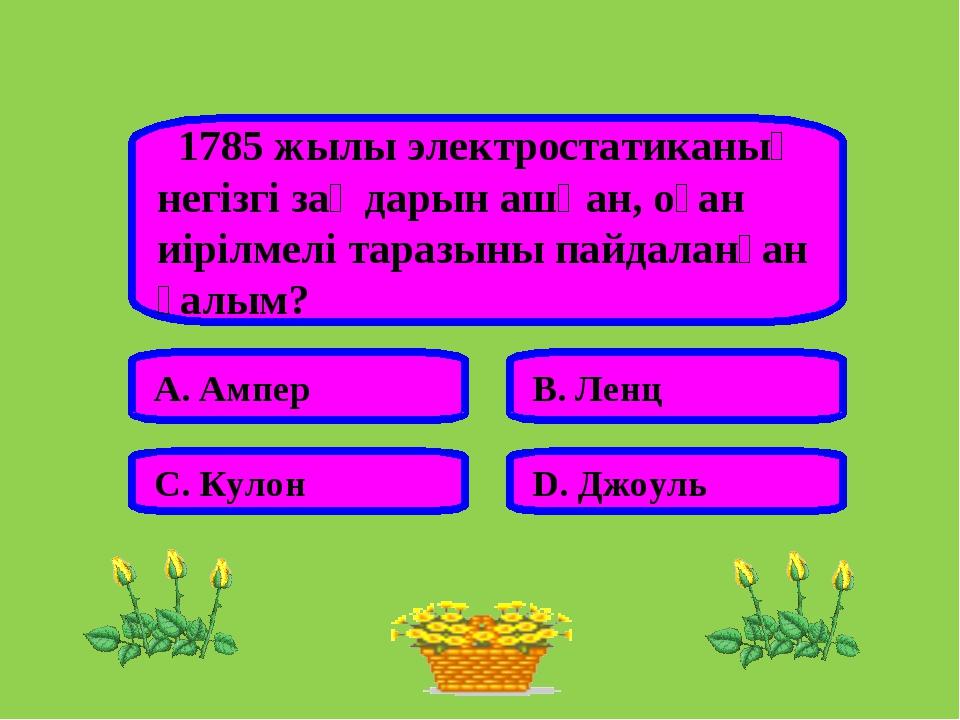 1785 жылы электростатиканың негізгі заңдарын ашқан, оған иірілмелі таразыны...