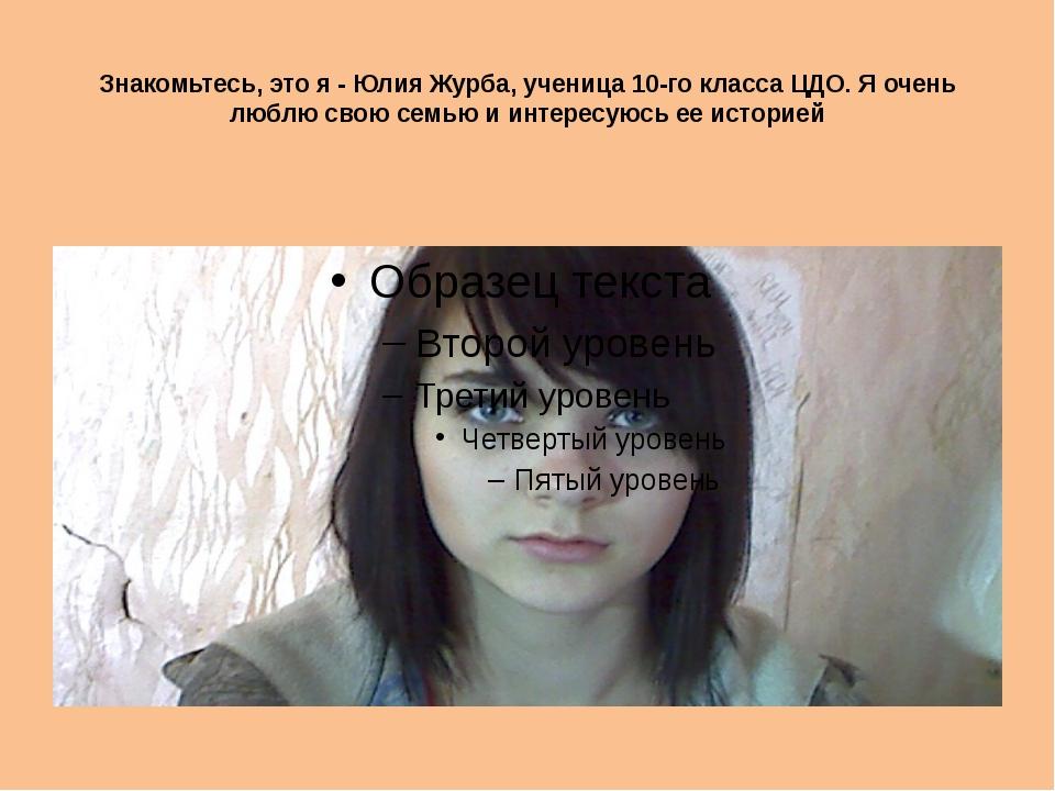 Знакомьтесь, это я - Юлия Журба, ученица 10-го класса ЦДО. Я очень люблю свою...