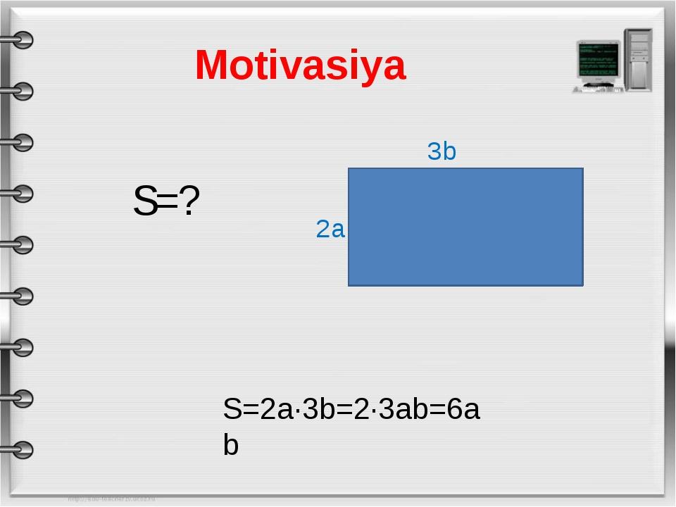 Motivasiya 3b 2a S=2a·3b=2·3ab=6ab S=?