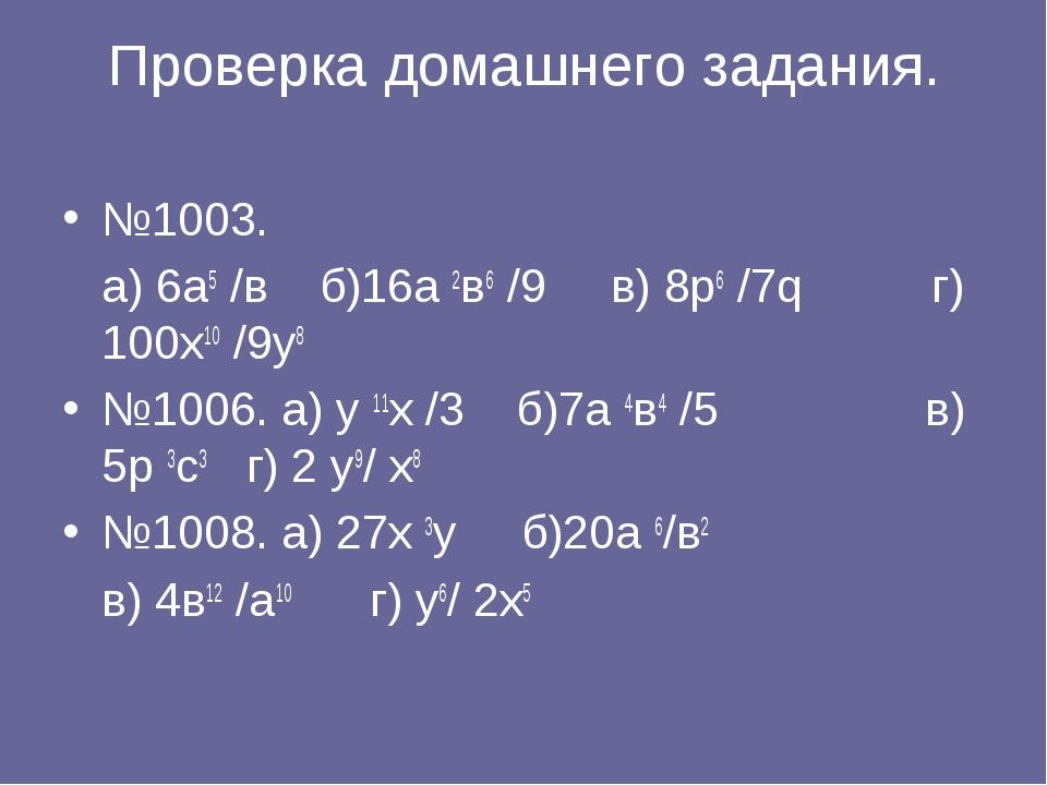 Проверка домашнего задания. №1003. а) 6а5 /в б)16а 2в6 /9 в) 8р6 /7q г) 100х1...