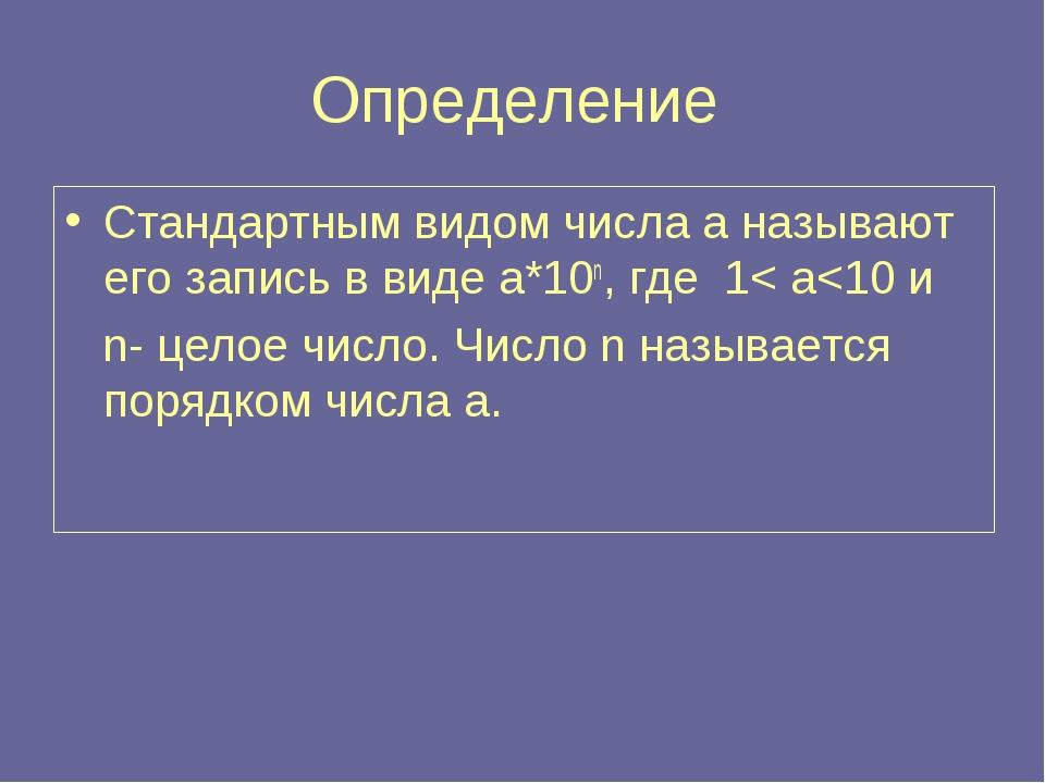 Определение Стандартным видом числа а называют его запись в виде а*10n, где 1< a
