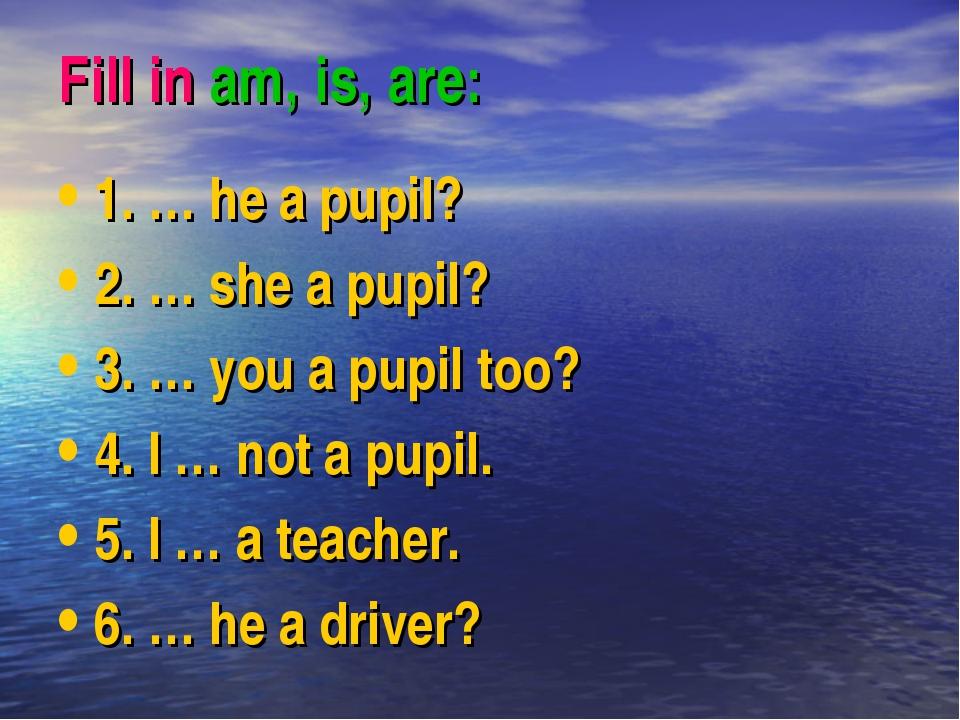 Fill in am, is, are: 1. … he a pupil? 2. … she a pupil? 3. … you a pupil too?...