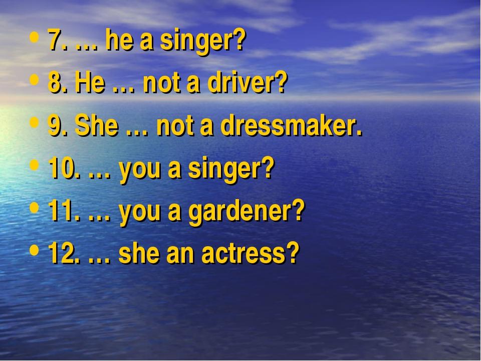 7. … he a singer? 8. He … not a driver? 9. She … not a dressmaker. 10. … you...