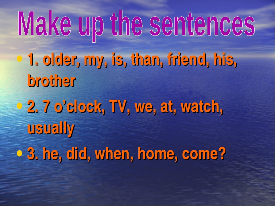 1. older, my, is, than, friend, his, brother 2. 7 o'clock, TV, we, at, watch,...