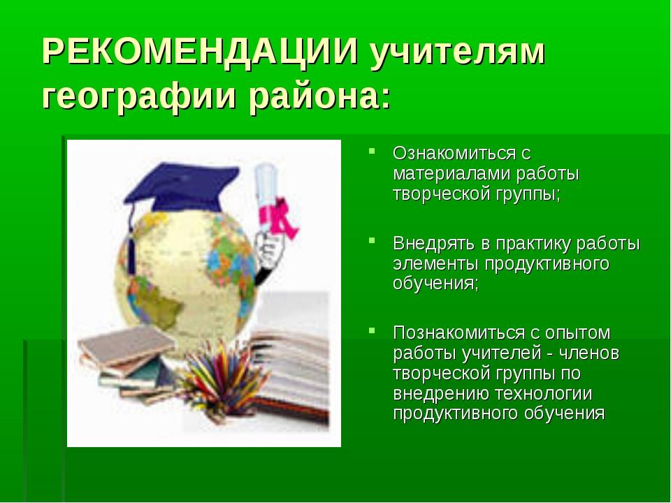 РЕКОМЕНДАЦИИ учителям географии района: Ознакомиться с материалами работы тво...