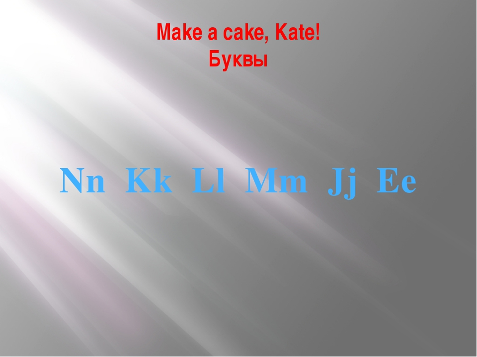 Make a cake, Kate! Буквы Nn Kk Ll Mm Jj Ee