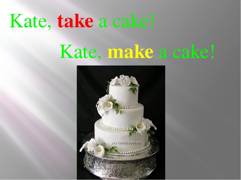 Kate, take a cake! Kate, make a cake!