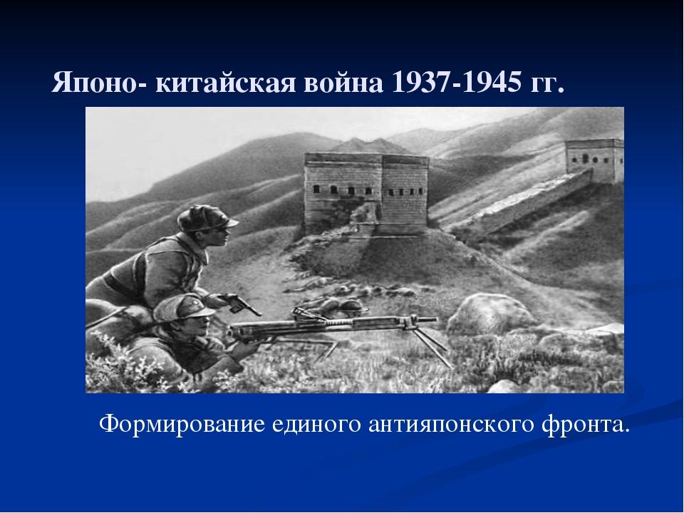 Японо- китайская война 1937-1945 гг. Формирование единого антияпонского фронта.