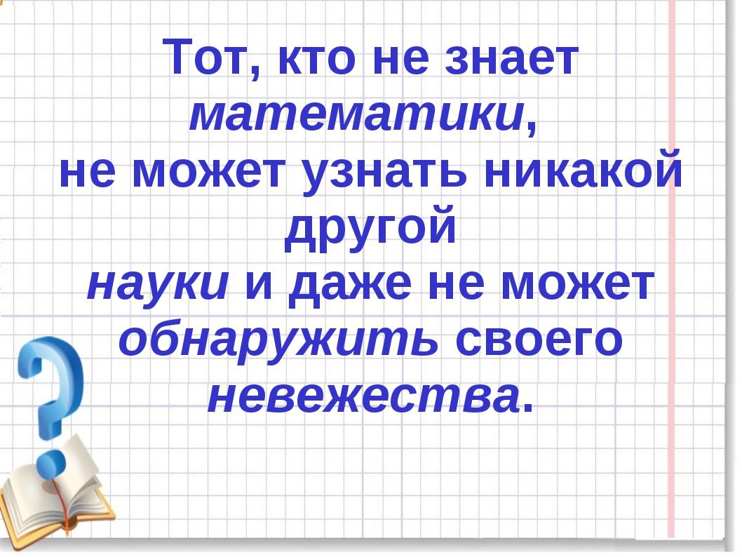 Тот, кто не знает математики, не может узнать никакой другой науки и даже не...