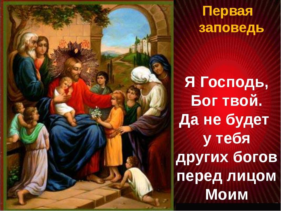 Первая заповедь Я Господь, Бог твой. Да не будет у тебя других богов перед л...