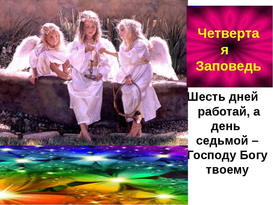 Шесть дней работай, а день седьмой – Господу Богу твоему Четвертая Заповедь