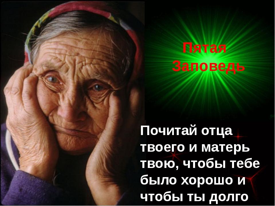 Почитай отца твоего и матерь твою, чтобы тебе было хорошо и чтобы ты долго жи...
