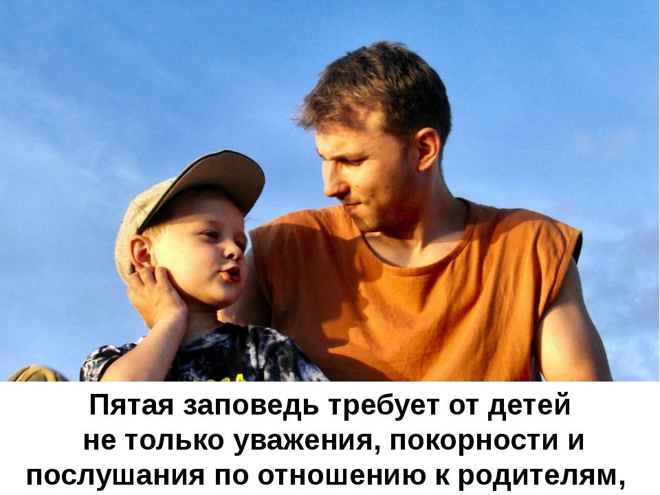 Пятая заповедь требует от детей не только уважения, покорности и послушания п...