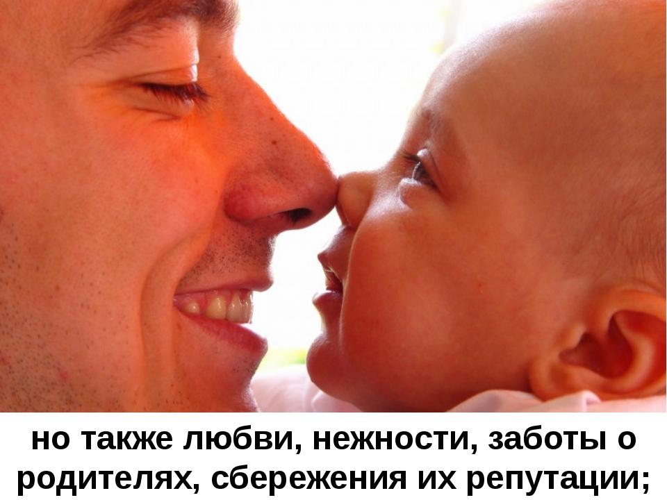 но также любви, нежности, заботы о родителях, сбережения их репутации;