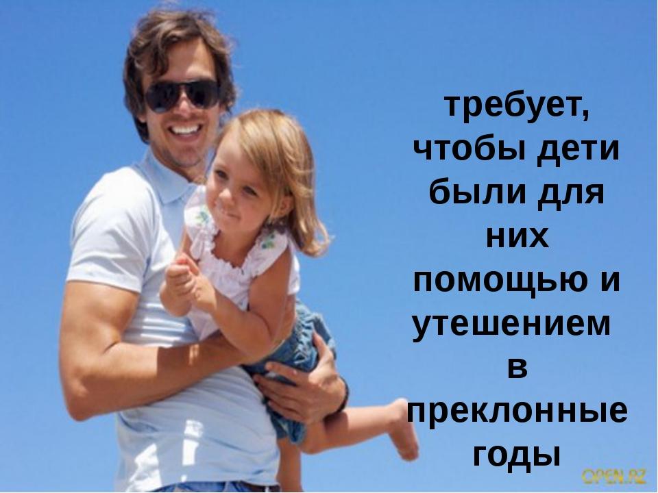 требует, чтобы дети были для них помощью и утешением в преклонные годы