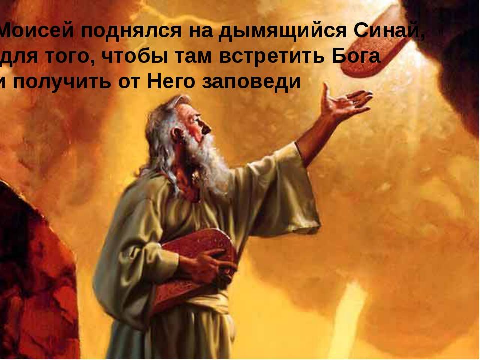 Моисей поднялся на дымящийся Синай, для того, чтобы там встретить Бога и полу...
