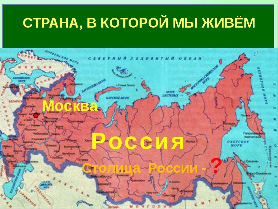 Как называется страна, в которой ты живёшь? Столица России - ? СТРАНА, В КОТ...