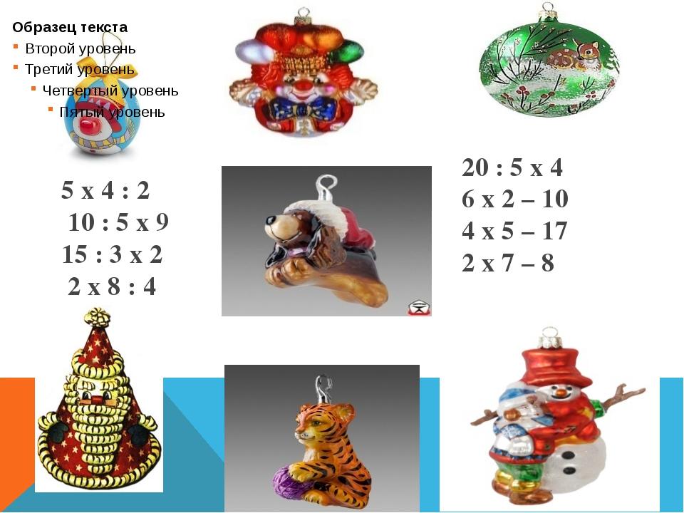 5 х 4 : 2 10 : 5 х 9 15 : 3 х 2 2 х 8 : 4 20 : 5 х 4 6 х 2 – 10 4 х 5 – 17 2...