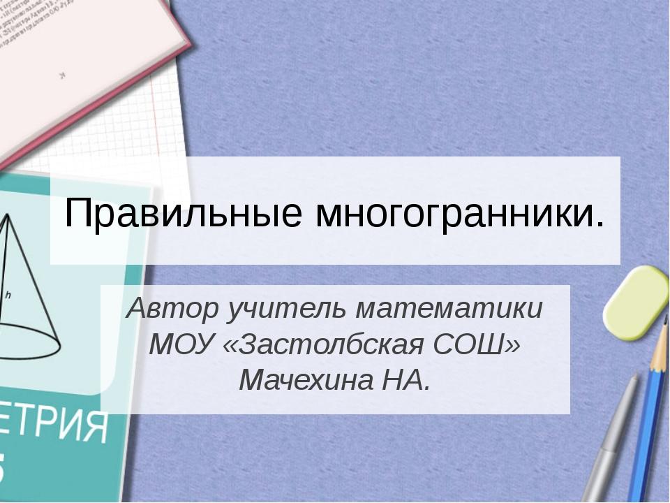 Автор учитель математики МОУ «Застолбская СОШ» Мачехина НА. Правильные многог...