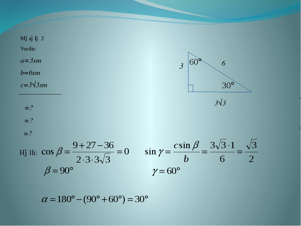 Məsələ 2 Verilir: a=3sm b=6sm c=3√3sm α=? β=? γ=? 3 3√3 6 Həlli: