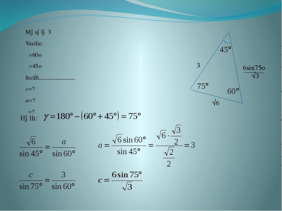 Məsələ 3 Verilir: α=60o β=45o b=√6 c=? a=? γ=? √6 Həlli: 6sin75o √3 3