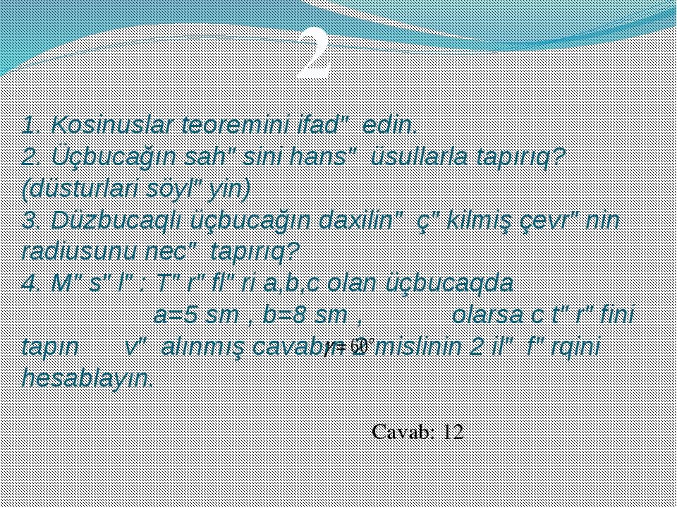1. Kosinuslar teoremini ifadə edin. 2. Üçbucağın sahəsini hansə üsullarla tap...