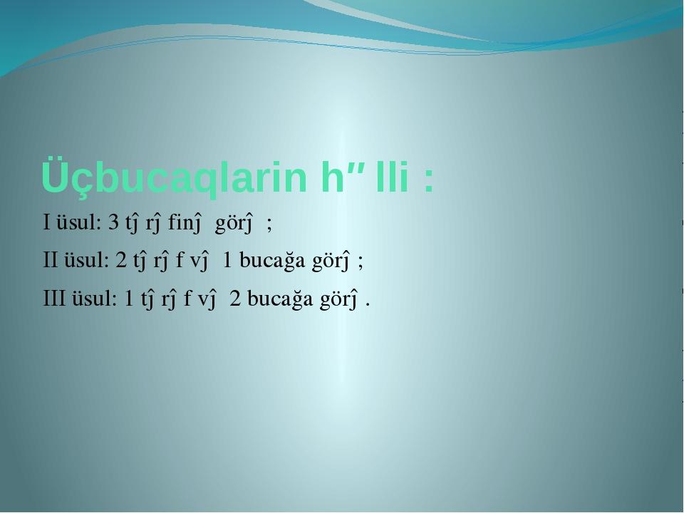 Üçbucaqlarin həlli : I üsul: 3 tərəfinə görə ; II üsul: 2 tərəf və 1 bucağa g...