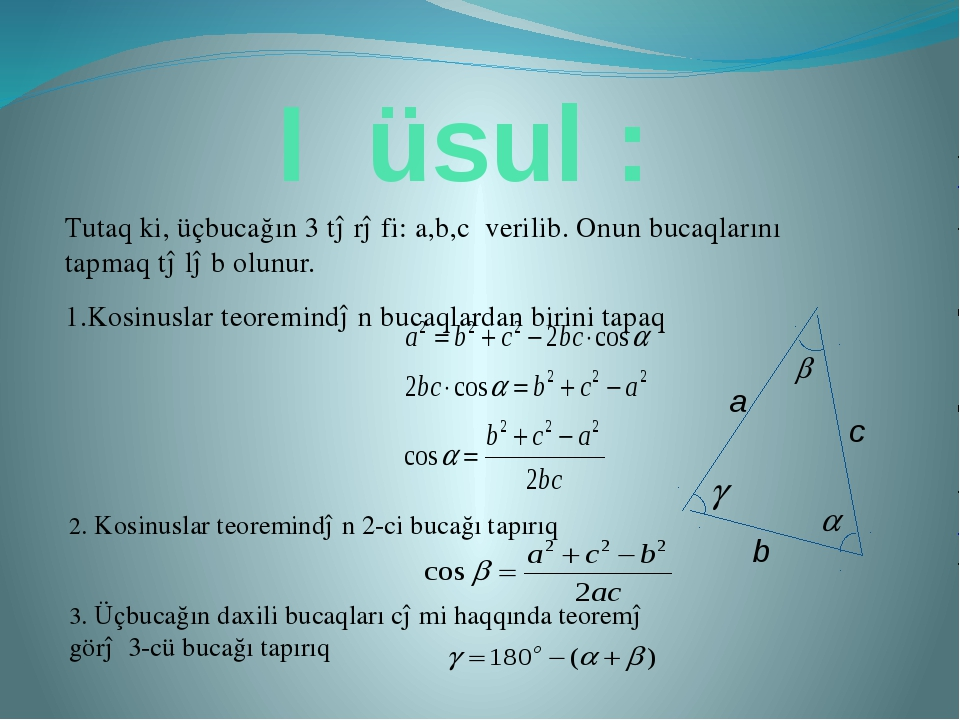 I üsul : Tutaq ki, üçbucağın 3 tərəfi: a,b,c verilib. Onun bucaqlarını tapmaq...