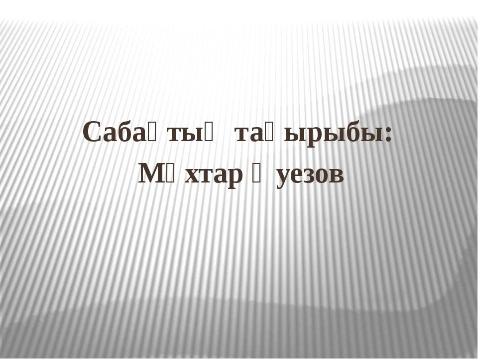 Сабақтың тақырыбы: Мұхтар Әуезов