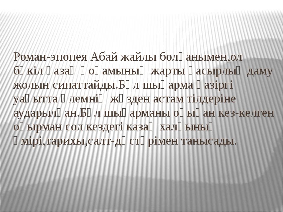 Роман-эпопея Абай жайлы болғанымен,ол бүкіл қазақ қоғамының жарты ғасырлық да...