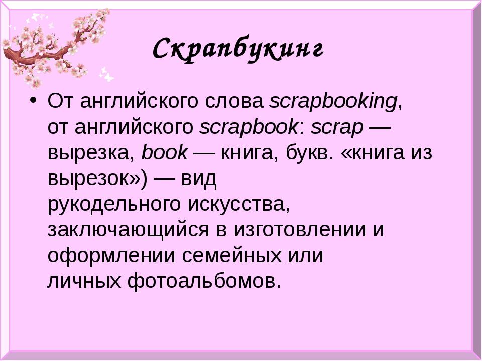 Скрапбукинг От английского словаscrapbooking, отанглийскогоscrapbook:scra...
