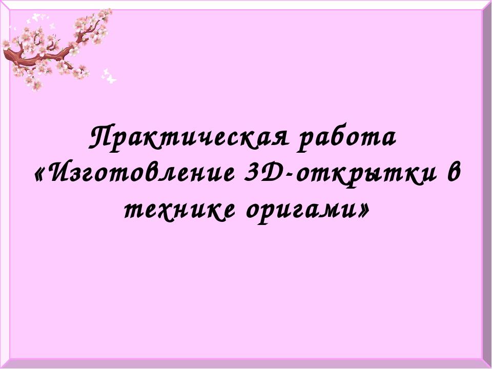 Практическая работа «Изготовление 3D-открытки в технике оригами»