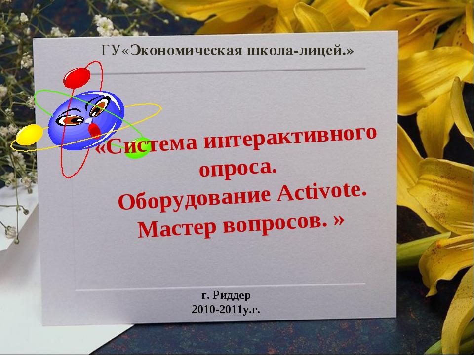ГУ«Экономическая школа-лицей.» г. Риддер 2010-2011у.г. «Система интерактивног...