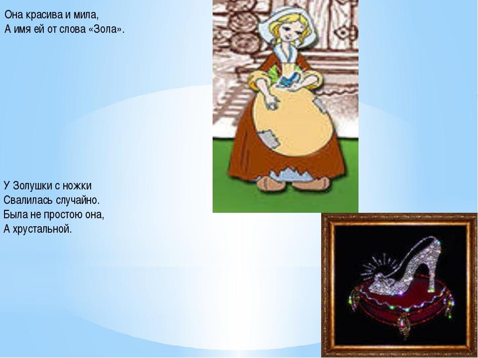 Она красива и мила, А имя ей от слова «Зола». У Золушки с ножки Свалилась слу...