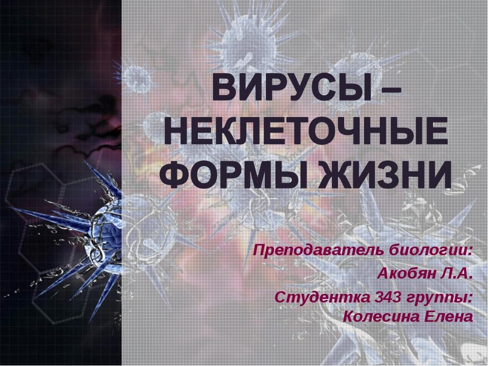 Преподаватель биологии: Акобян Л.А. Студентка 343 группы: Колесина Елена