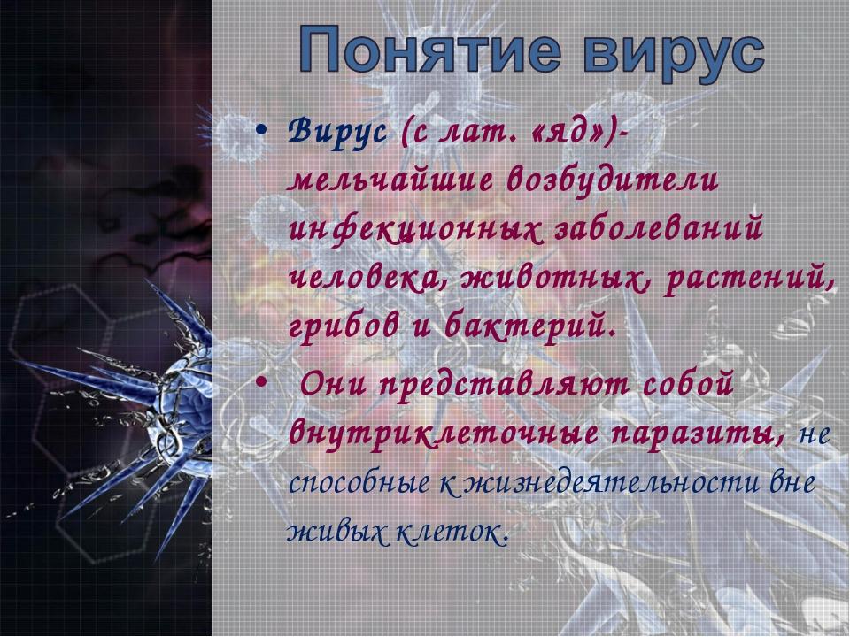 Вирус (с лат. «яд»)- мельчайшие возбудители инфекционных заболеваний человека...