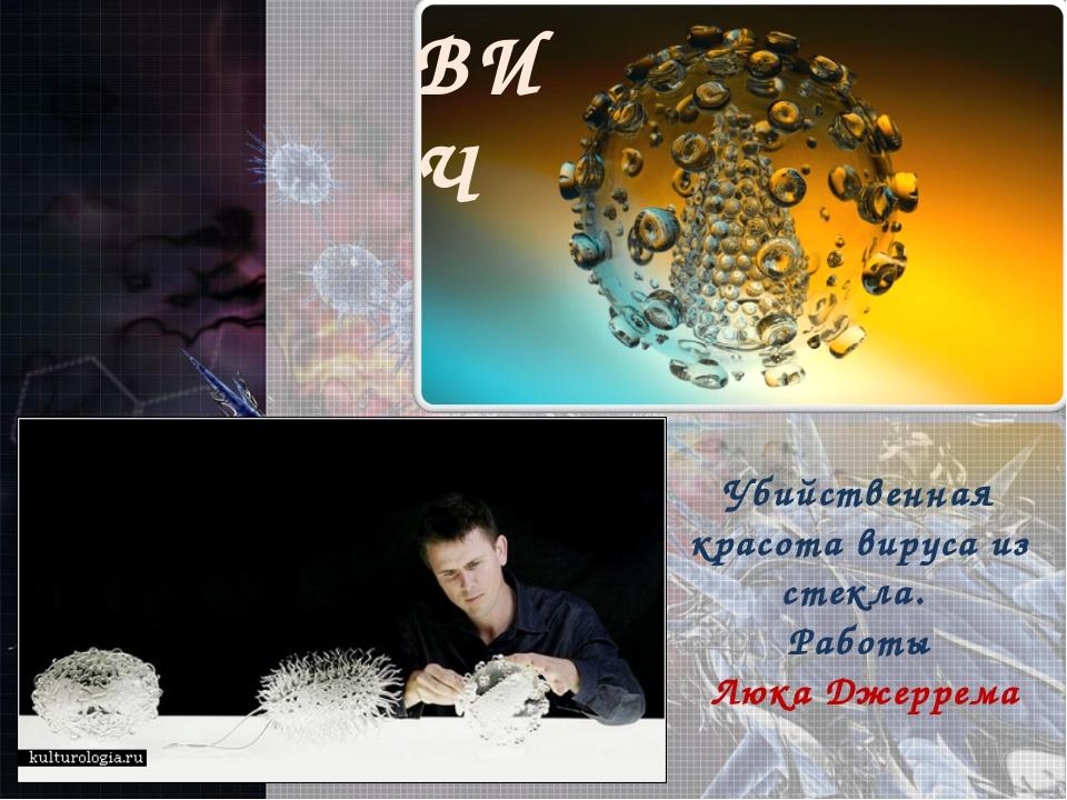 ВИЧ Убийственная красота вируса из стекла. Работы Люка Джеррема