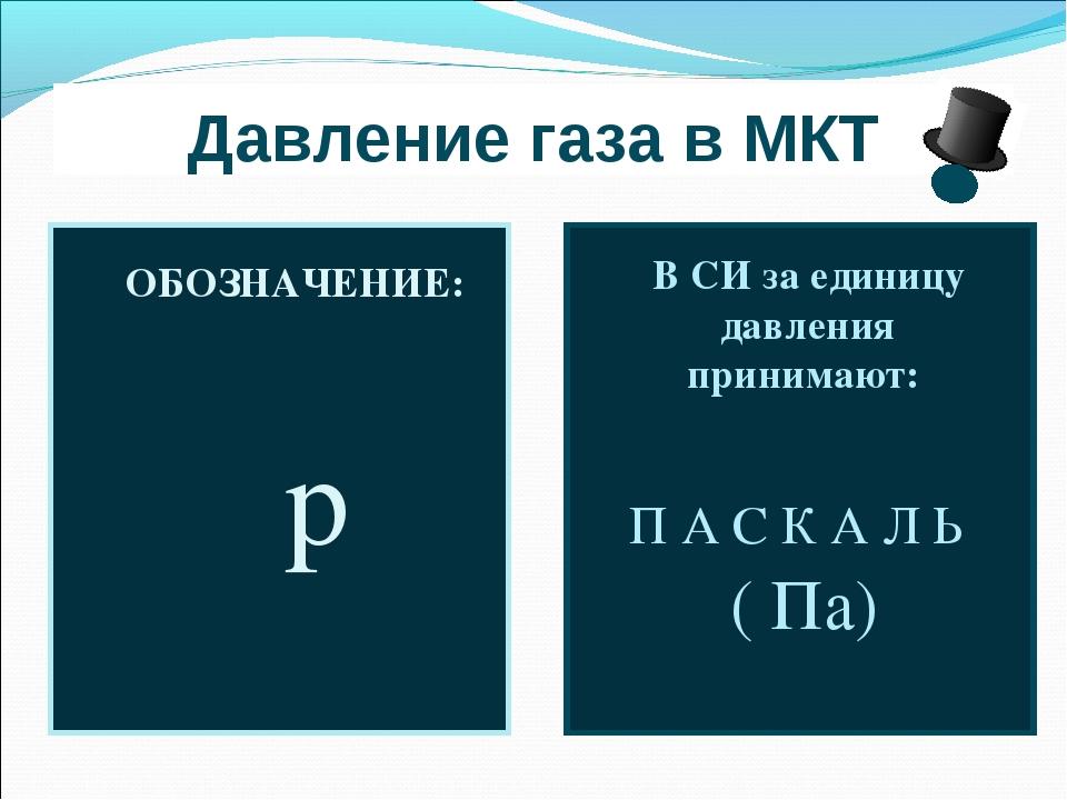 Давление газа в МКТ ОБОЗНАЧЕНИЕ: р В СИ за единицу давления принимают: П А С...