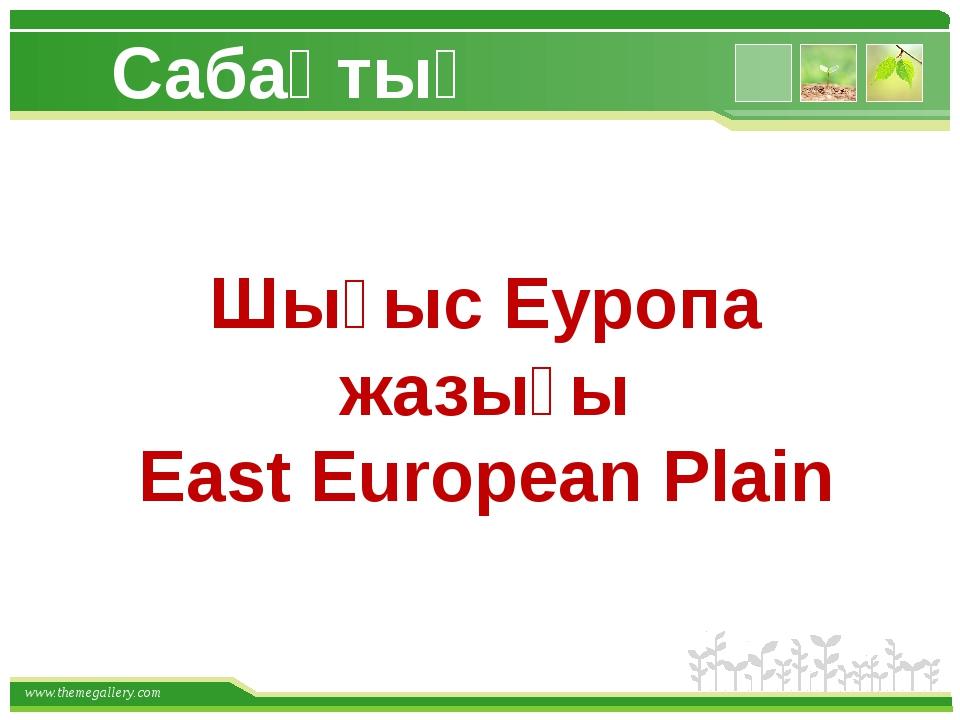 Шығыс Еуропа жазығы East European Plain Сабақтың тақырыбы: www.themegallery.com