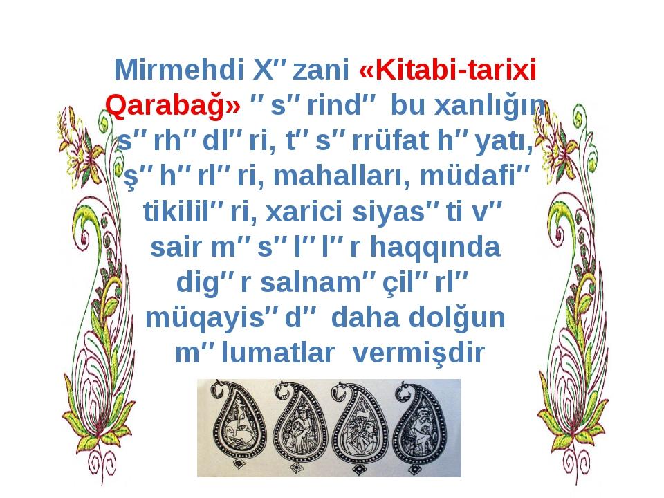 Mirmehdi Xəzani «Kitabi-tarixi Qarabağ» əsərində bu xanlığın sərhədləri, təsə...