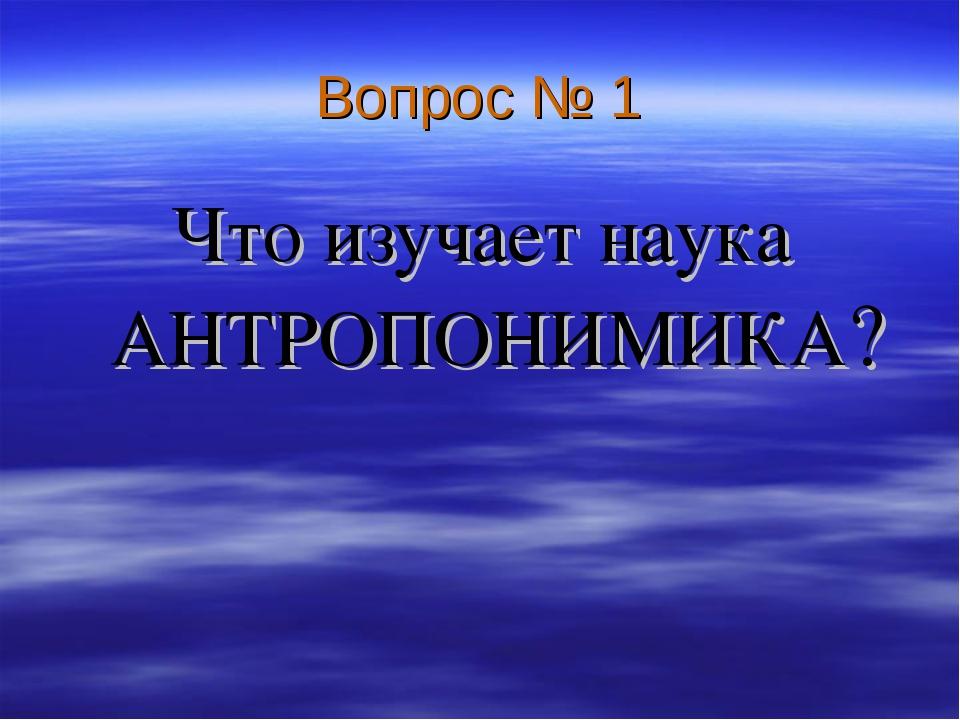Вопрос № 1 Что изучает наука АНТРОПОНИМИКА?
