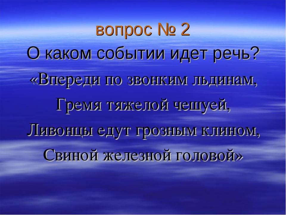 вопрос № 2 О каком событии идет речь? «Впереди по звонким льдинам, Гремя тяже...