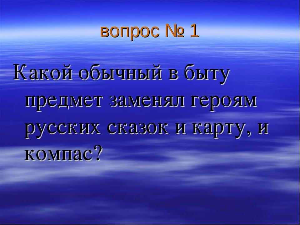вопрос № 1 Какой обычный в быту предмет заменял героям русских сказок и карту...