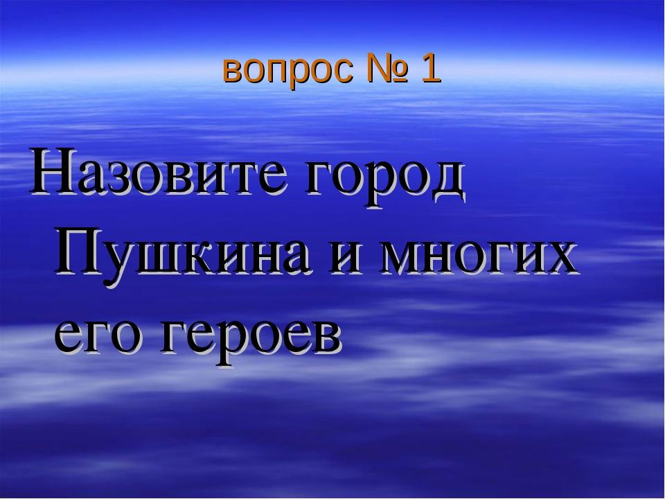 вопрос № 1 Назовите город Пушкина и многих его героев
