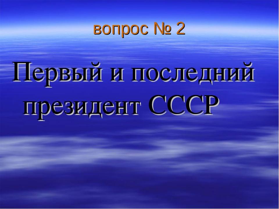 вопрос № 2 Первый и последний президент СССР