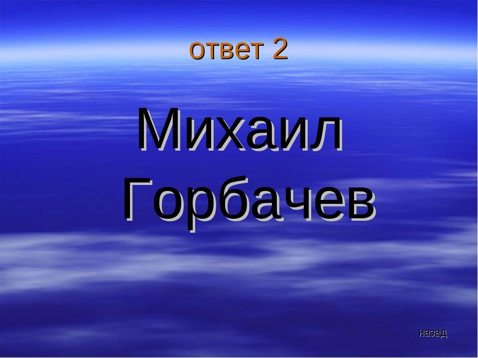 ответ 2 Михаил Горбачев назад