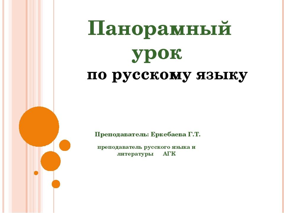 Панорамный урок по русскому языку Преподаватель: Еркебаева Г.Т. преподавател...